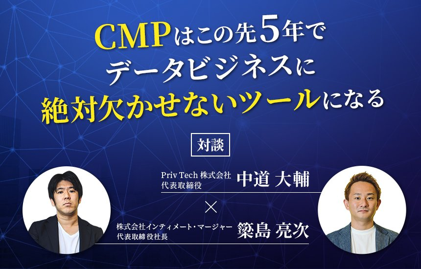 【対談】 CMPはこの先5年でデータビジネスに絶対欠かせないツールになる